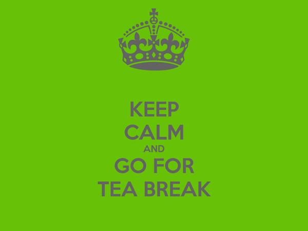 KEEP CALM AND GO FOR TEA BREAK