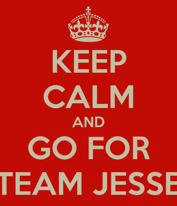 KEEP CALM AND GO FOR TEAM JESSE