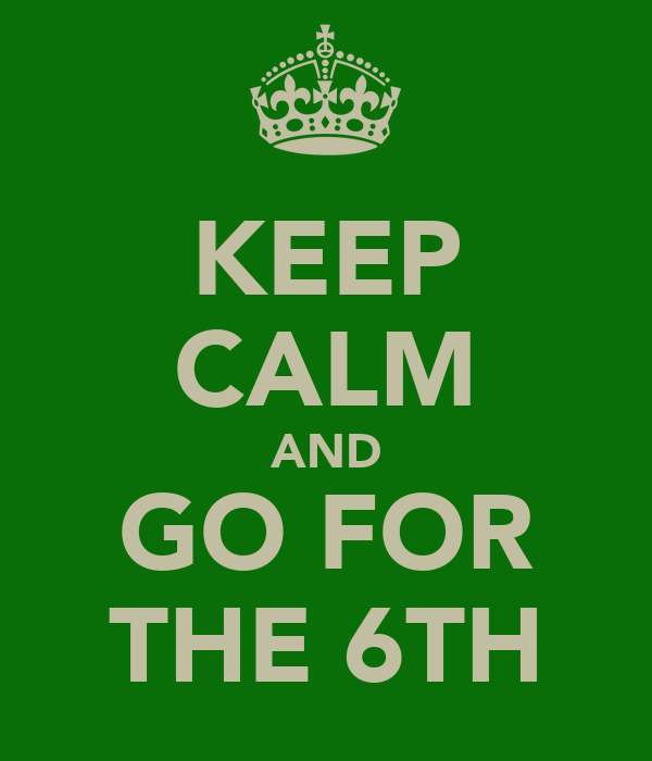 KEEP CALM AND GO FOR THE 6TH