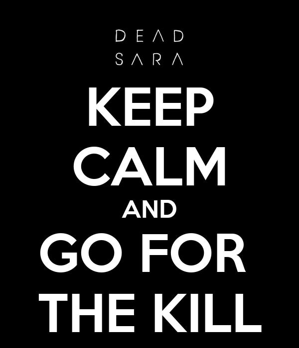 KEEP CALM AND GO FOR  THE KILL