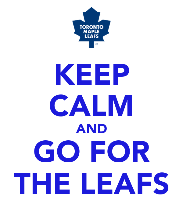 KEEP CALM AND GO FOR THE LEAFS