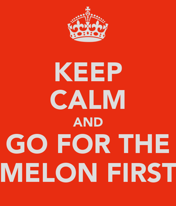 KEEP CALM AND GO FOR THE MELON FIRST