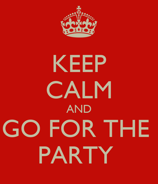 KEEP CALM AND GO FOR THE  PARTY