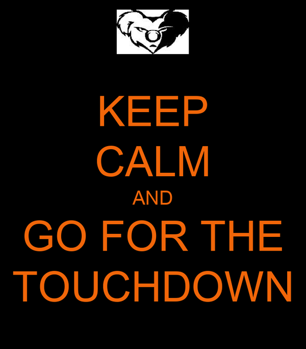 KEEP CALM AND GO FOR THE TOUCHDOWN