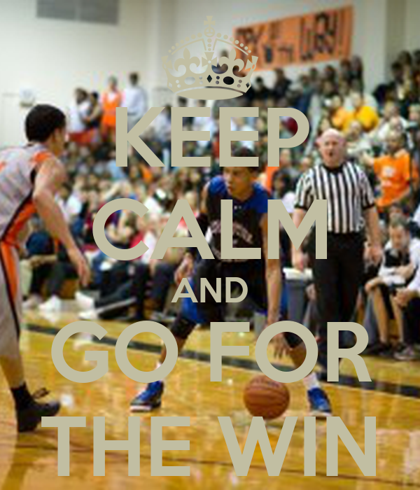 KEEP CALM AND GO FOR THE WIN