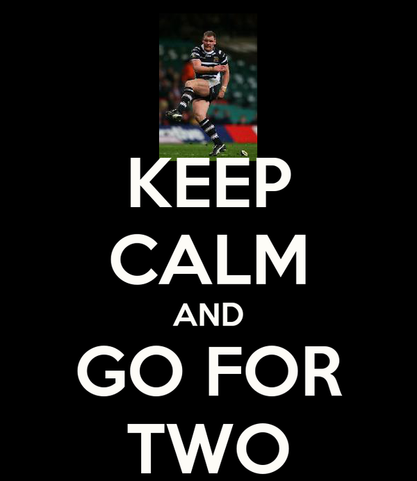 KEEP CALM AND GO FOR TWO