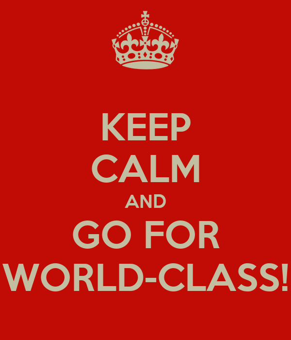 KEEP CALM AND GO FOR WORLD-CLASS!