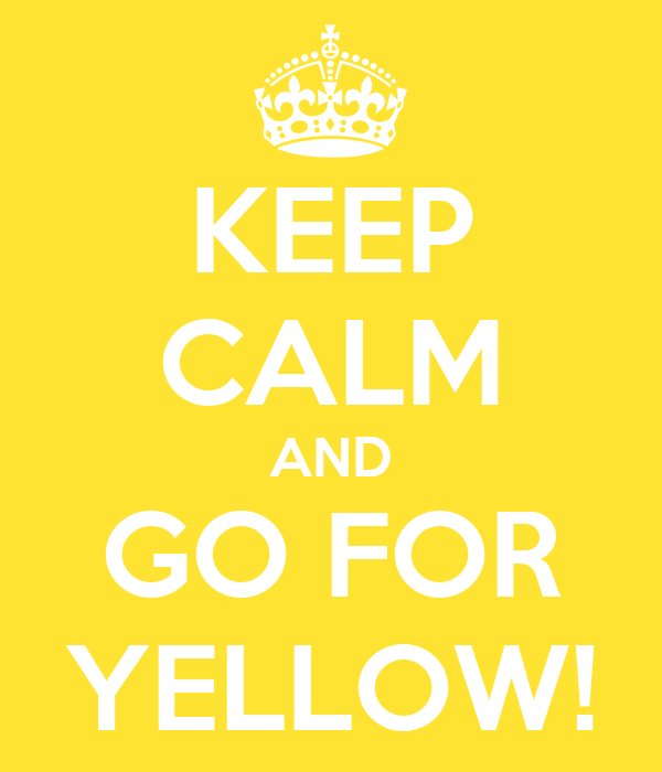 KEEP CALM AND GO FOR YELLOW!