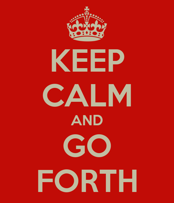 KEEP CALM AND GO FORTH