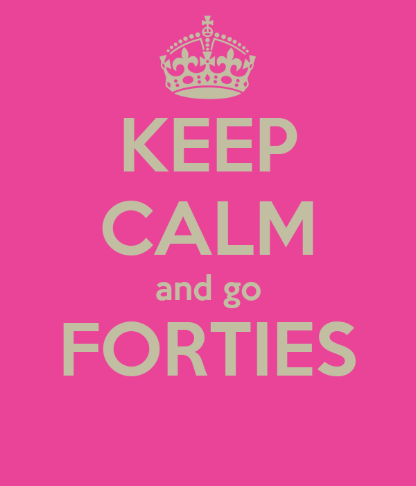 KEEP CALM and go FORTIES