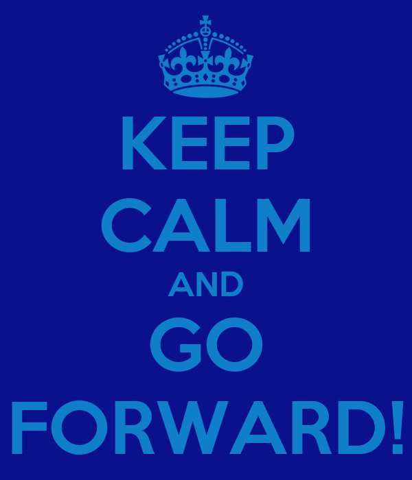 KEEP CALM AND GO FORWARD!