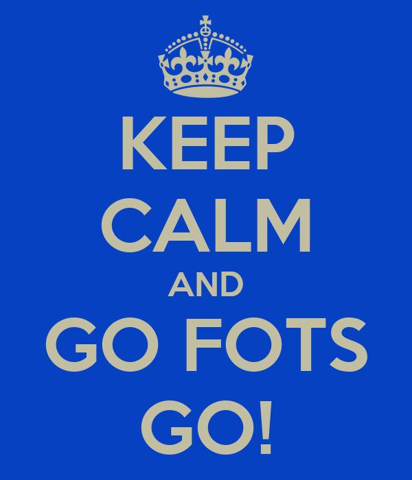 KEEP CALM AND GO FOTS GO!