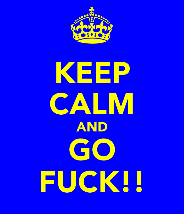 KEEP CALM AND GO FUCK!!