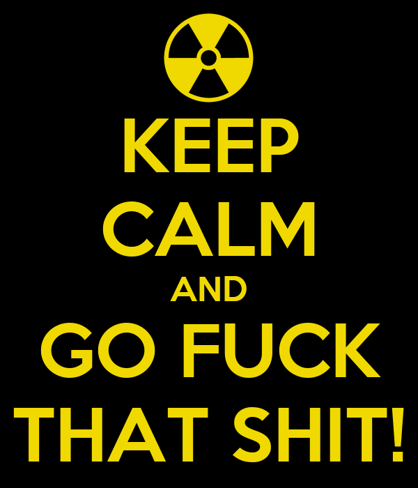 KEEP CALM AND GO FUCK THAT SHIT!