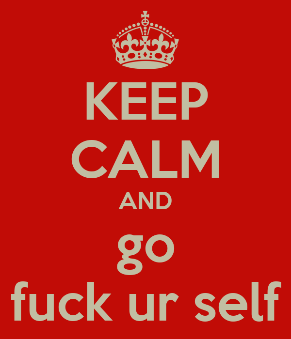 KEEP CALM AND go fuck ur self