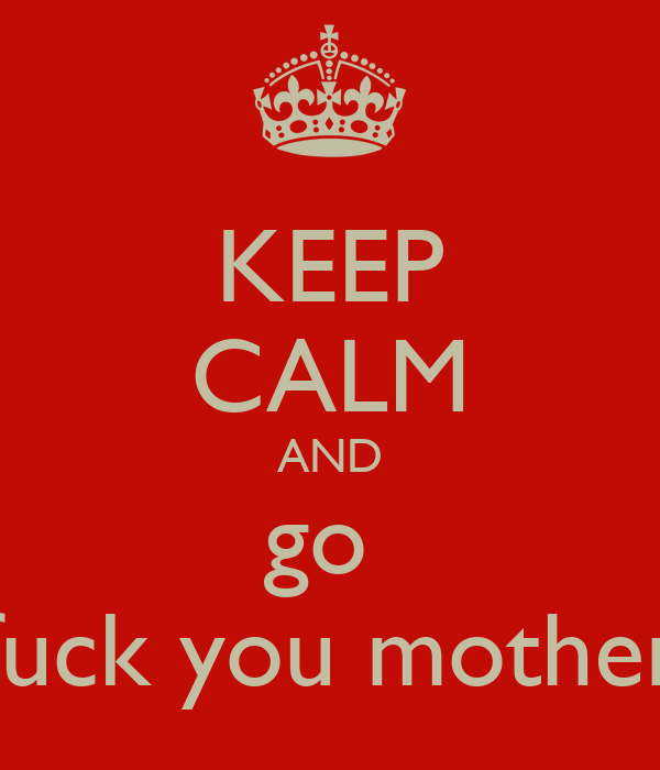 KEEP CALM AND go  fuck you mother