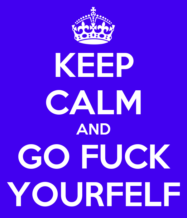 KEEP CALM AND GO FUCK YOURFELF