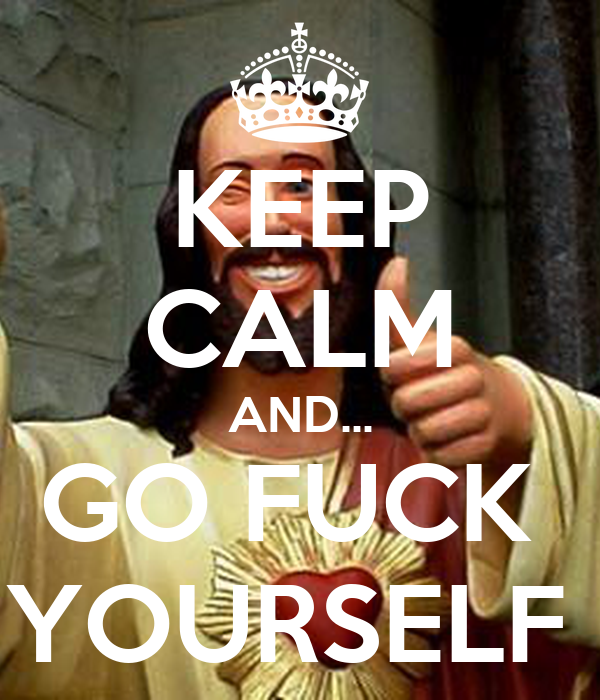 KEEP CALM AND... GO FUCK  YOURSELF
