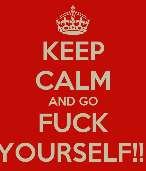 KEEP CALM AND GO FUCK YOURSELF!!!