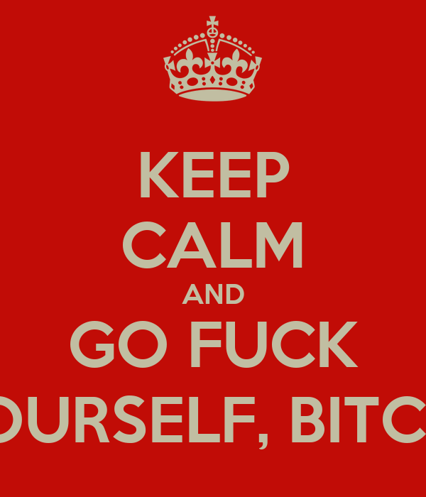 KEEP CALM AND GO FUCK YOURSELF, BITCH!!