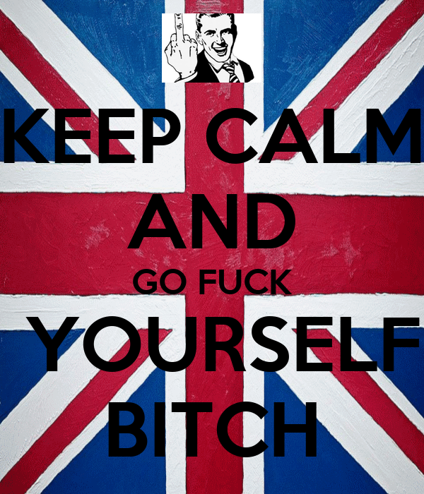 KEEP CALM AND GO FUCK  YOURSELF BITCH