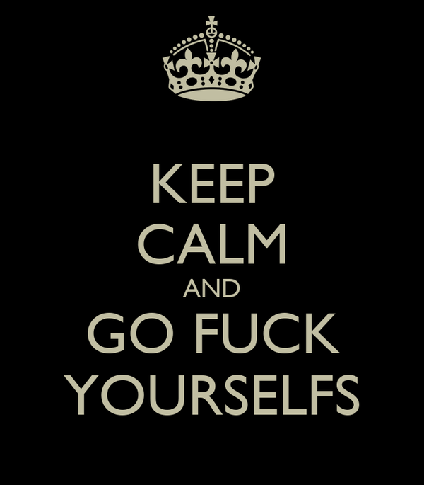 KEEP CALM AND GO FUCK YOURSELFS