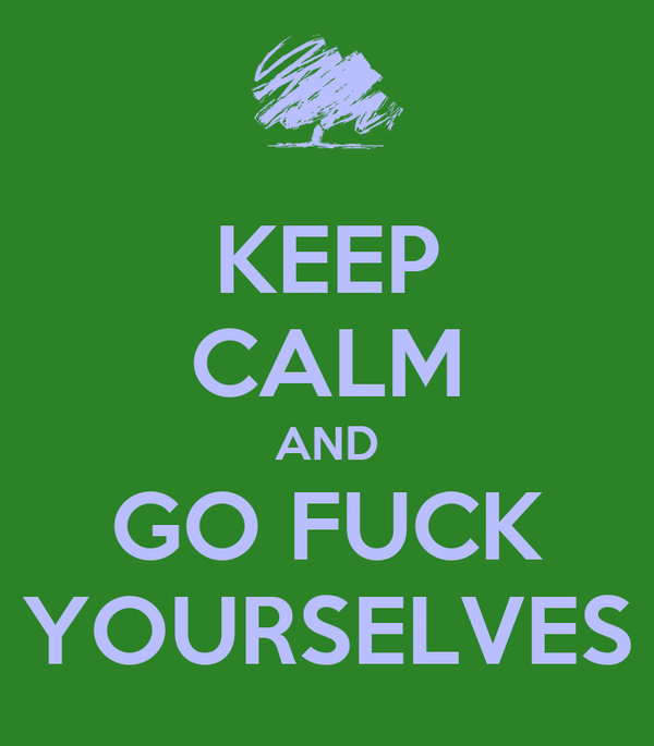 KEEP CALM AND GO FUCK YOURSELVES