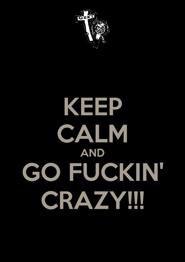 KEEP CALM AND GO FUCKIN' CRAZY!!!
