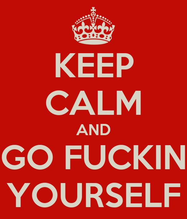 KEEP CALM AND GO FUCKIN YOURSELF