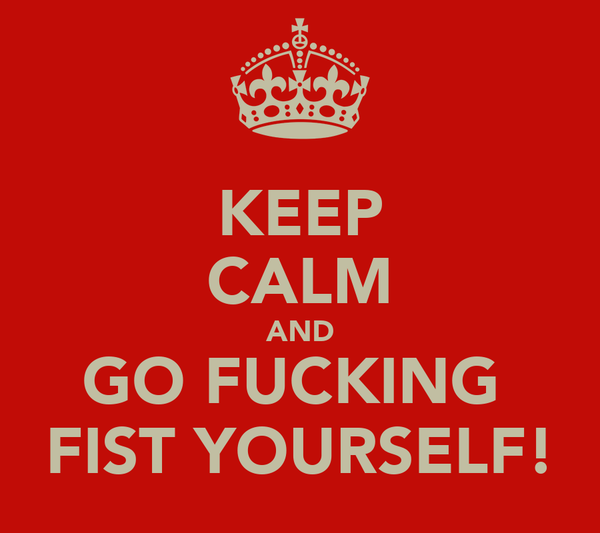 KEEP CALM AND GO FUCKING  FIST YOURSELF!