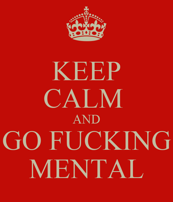 KEEP CALM  AND GO FUCKING MENTAL