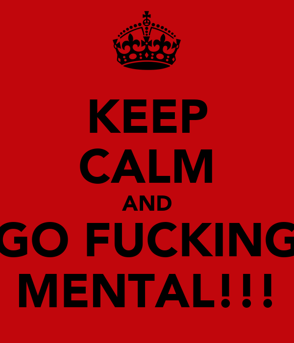 KEEP CALM AND GO FUCKING MENTAL!!!