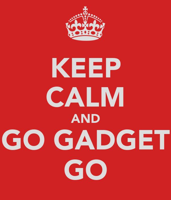 KEEP CALM AND GO GADGET GO