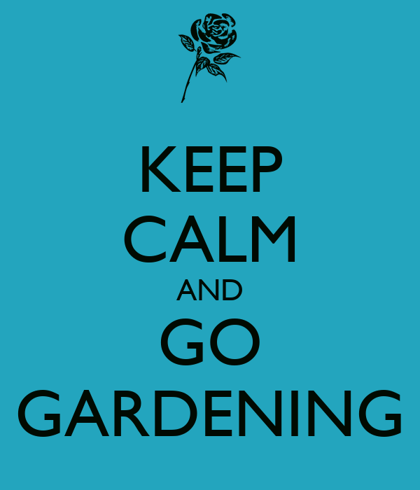 KEEP CALM AND GO GARDENING
