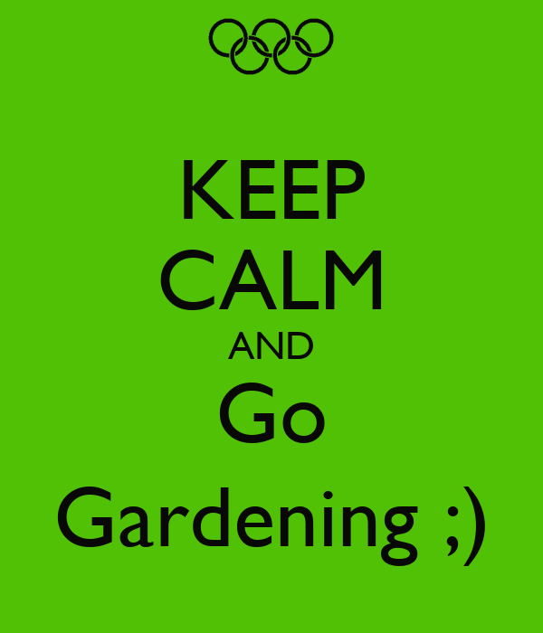 KEEP CALM AND Go Gardening ;)