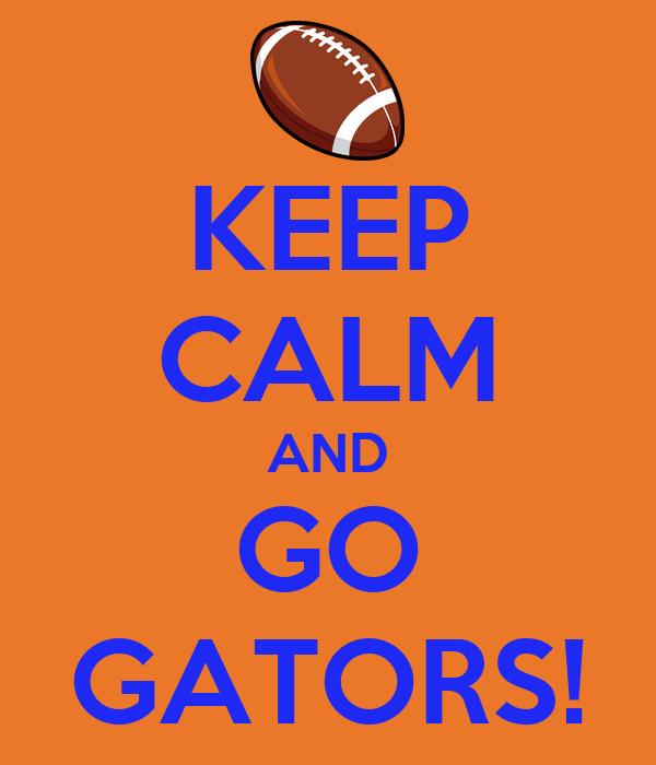 KEEP CALM AND GO GATORS!