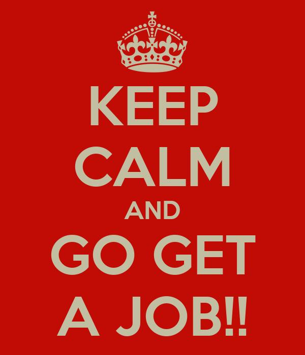 KEEP CALM AND GO GET A JOB!!