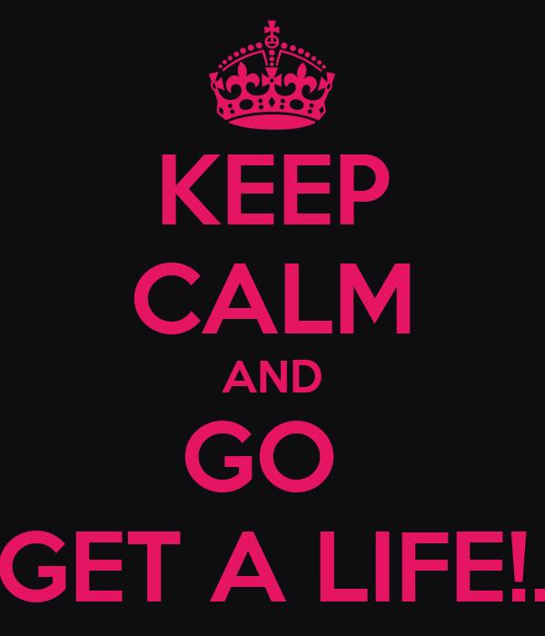 KEEP CALM AND GO  GET A LIFE!.