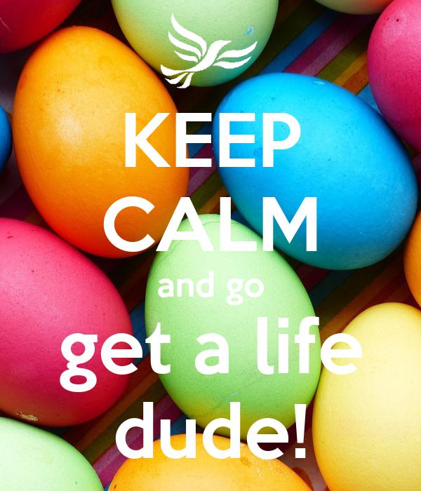 KEEP CALM and go get a life dude!