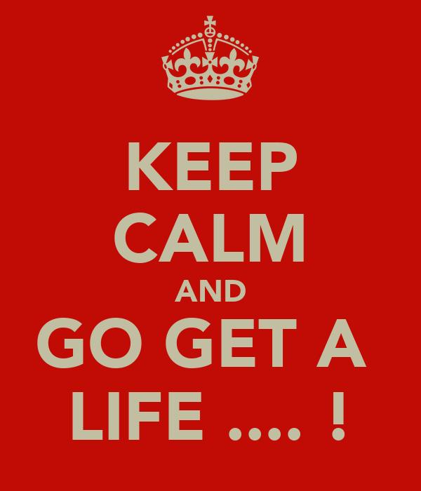 KEEP CALM AND GO GET A  LIFE .... !