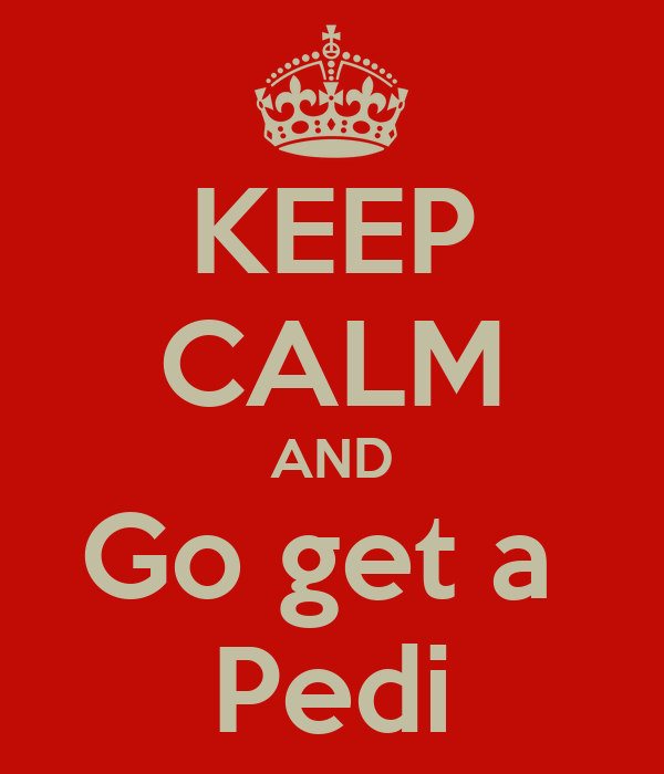 KEEP CALM AND Go get a  Pedi