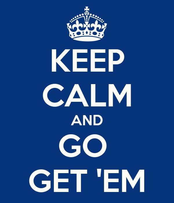 KEEP CALM AND GO  GET 'EM