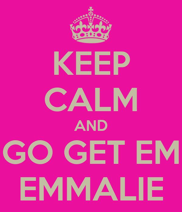 KEEP CALM AND GO GET EM EMMALIE