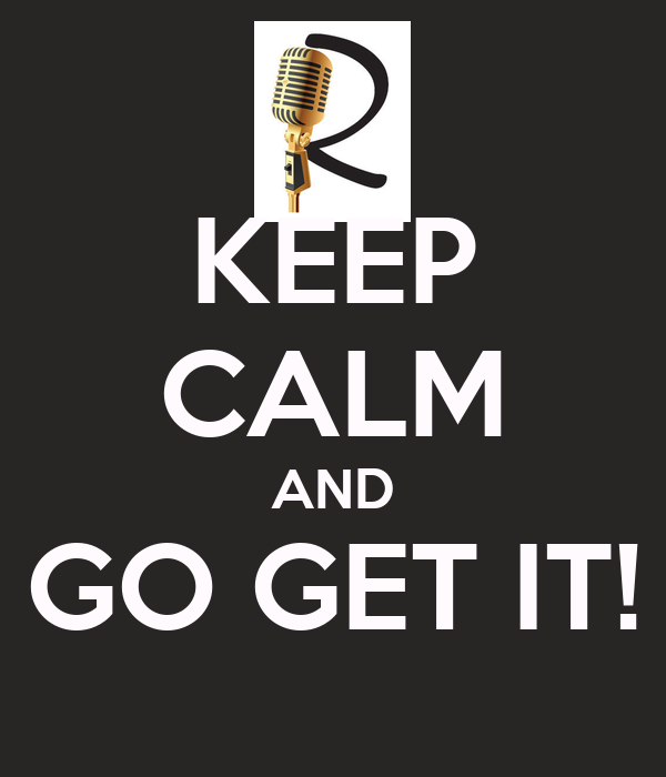 KEEP CALM AND GO GET IT!