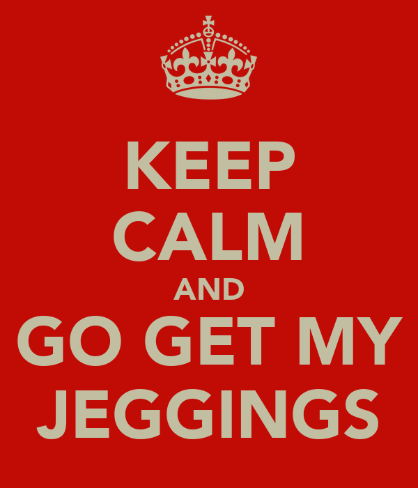 KEEP CALM AND GO GET MY JEGGINGS