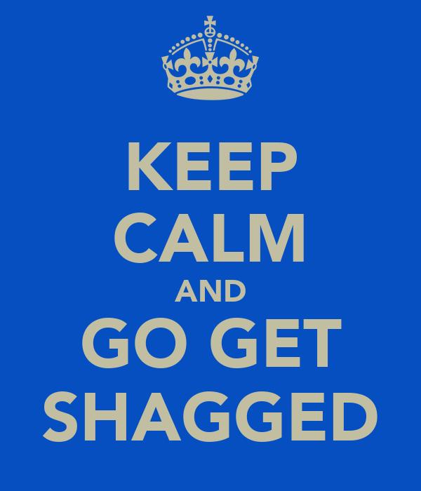 KEEP CALM AND GO GET SHAGGED