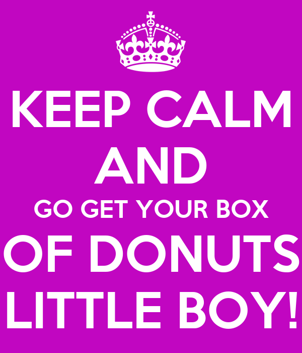 KEEP CALM AND GO GET YOUR BOX OF DONUTS LITTLE BOY!