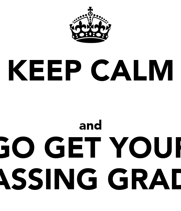KEEP CALM  and GO GET YOUR PASSING GRADE