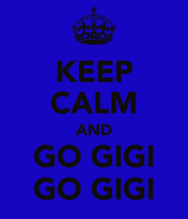 KEEP CALM AND GO GIGI GO GIGI