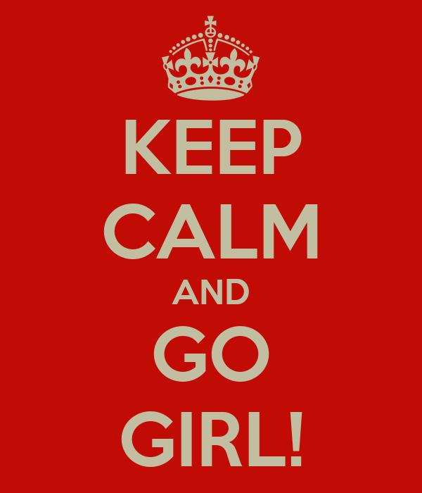 KEEP CALM AND GO GIRL!